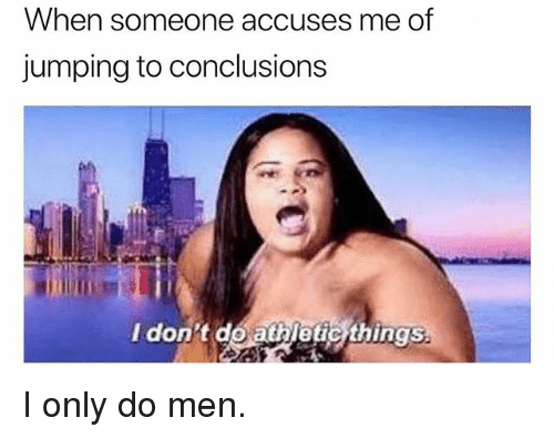 Girl Memes, Don, and Men: When someone accuses me of  jumping to conclusions  I don t do athletic things  ing5% I only do men.
