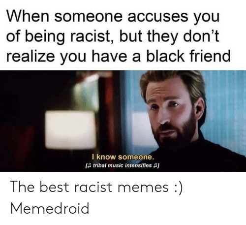Funny Racist Memes: When someone accuses you  of being racist, but they don't  realize you have a black friend  I know someone.  d tribal music intensifies a] The best racist memes :) Memedroid