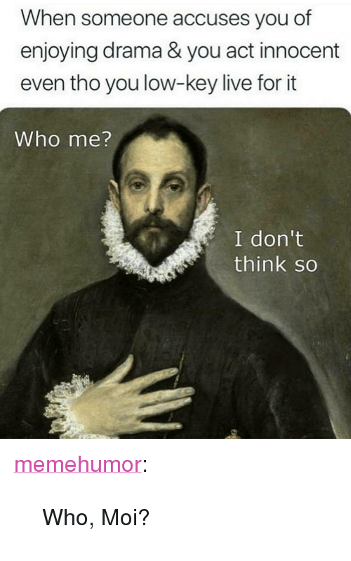 """who me: When someone accuses you of  enjoying drama & you act innocent  even tho you low-key live for it  Who me?  I don't  think so <p><a href=""""http://memehumor.net/post/171652472456/who-moi"""" class=""""tumblr_blog"""">memehumor</a>:</p>  <blockquote><p>Who, Moi?</p></blockquote>"""
