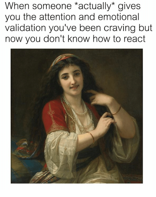 How To, Classical Art, and Been: When someone actually* gives  you the attention and emotional  validation you've been craving but  now you don't know how to react