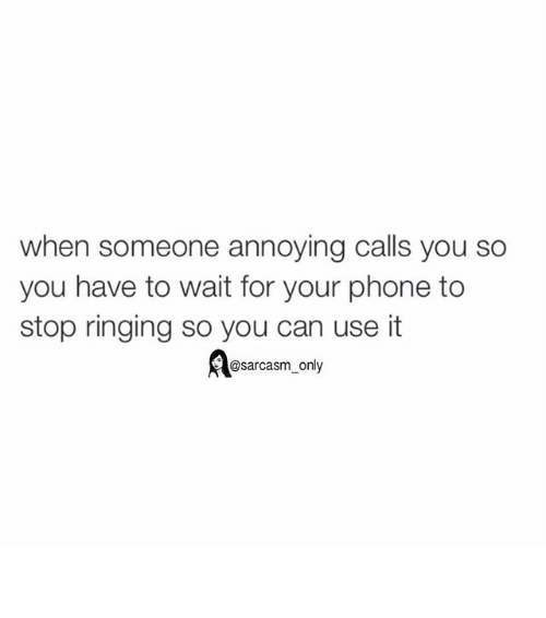 Phone: when someone annoying calls you so  you have to wait for your phone to  stop ringing so you can use it  @sarcasm only ⠀