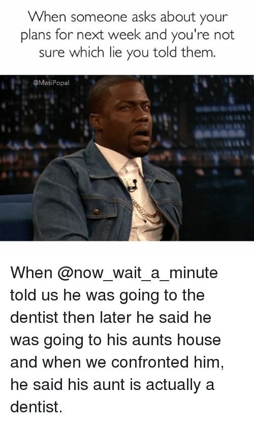 Funny, House, and Lying: When someone asks about your  plans for next week and you're not  sure which lie you told them  @Masi Popal When @now_wait_a_minute told us he was going to the dentist then later he said he was going to his aunts house and when we confronted him, he said his aunt is actually a dentist.