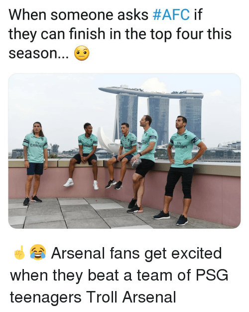 Fty: When someone asks #AFC if  they can finish in the top four this  season...  Fly  FI  Fty  Emite ☝️😂 Arsenal fans get excited when they beat a team of PSG teenagers Troll Arsenal