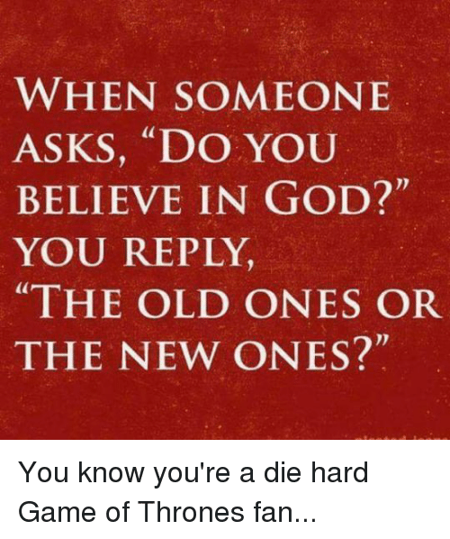 """The Old Ones: WHEN SOMEONE  ASKS, """"DO YOU  BELIEVE IN GOD?""""  YOU REPLY,  """"THE OLD ONES OR  THE NEW ONES?"""" You know you're a die hard Game of Thrones fan..."""