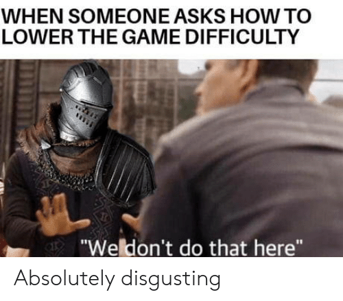 """absolutely disgusting: WHEN SOMEONE ASKS HOWTO  LOWER THE GAME DIFFICULTY  """"Weldon't do that here"""" Absolutely disgusting"""