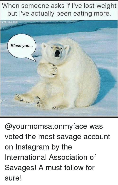 pinks: When someone asks if I've lost weight  but I've actually been eating more.  umor me pink  Bless you... @yourmomsatonmyface was voted the most savage account on Instagram by the International Association of Savages! A must follow for sure!