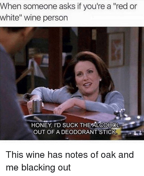 """Wine, Alcohol, and White: When someone asks if you're a """"red or  white"""" wine person  HONEY, I'D SUCK THE ALCOHOL  OUT OFA DEODORANT STICK This wine has notes of oak and me blacking out"""