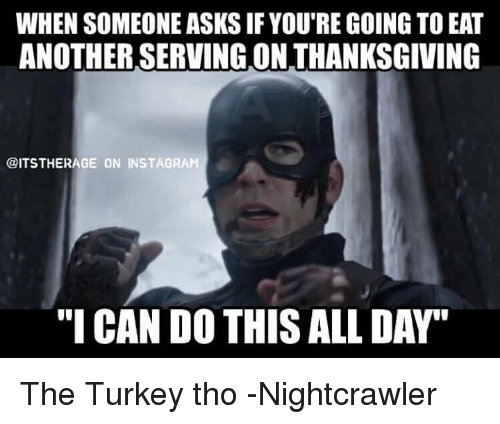 "Avengers, Nightcrawler, and Turkey: WHEN SOMEONE ASKS IF YOURE GOING TO EAT  ANOTHER SERVING ON THANKSGIVING  @ITSTHERAGE ON INSTAGRA  ""I CANDO THIS ALL DAY"" The Turkey tho -Nightcrawler"