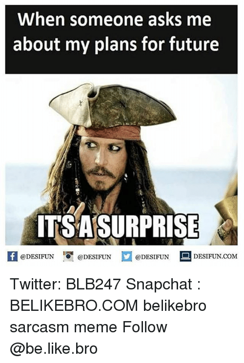 Be Like, Future, and Meme: When someone asks me  about my plans for future  ITSASURPRISE  @DESIFUN  @DESIFUN  @DESIFUN  DESIFUN COM Twitter: BLB247 Snapchat : BELIKEBRO.COM belikebro sarcasm meme Follow @be.like.bro