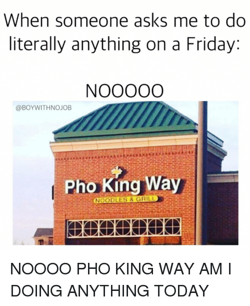 Funny, Pho, and Noooo: When someone asks me to do  literally anything on a Friday  @BOYWITHNOJOB  Pho King Wa  GRILL  NOODLES NOOOO PHO KING WAY AM I DOING ANYTHING TODAY
