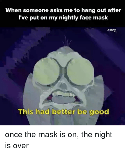 Masked: When someone asks me to hang out after  I've put on my nightly face mask  Disney  This had better be good once the mask is on, the night is over