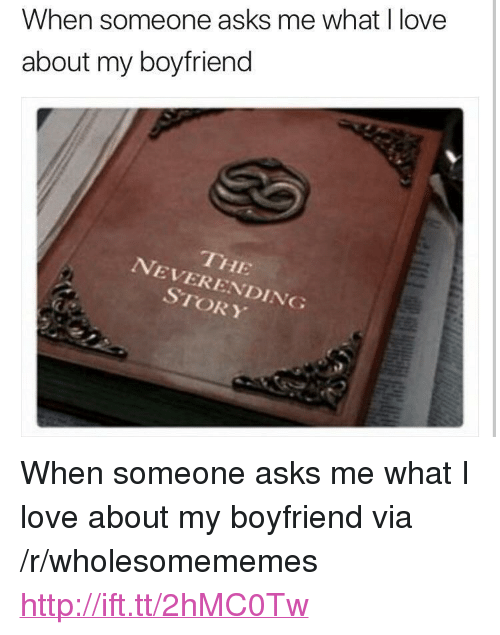 """neverending: When someone asks me what I love  about my boyfriend  THE  NEVERENDING  STORY <p>When someone asks me what I love about my boyfriend via /r/wholesomememes <a href=""""http://ift.tt/2hMC0Tw"""">http://ift.tt/2hMC0Tw</a></p>"""