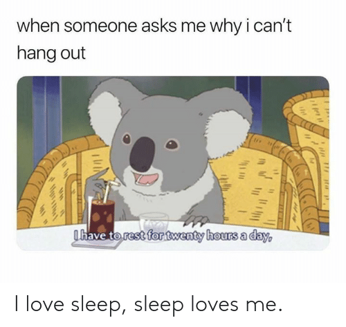 dav: when someone asks me why ican't  hang out  have torestfontwenty hours a dav I love sleep, sleep loves me.