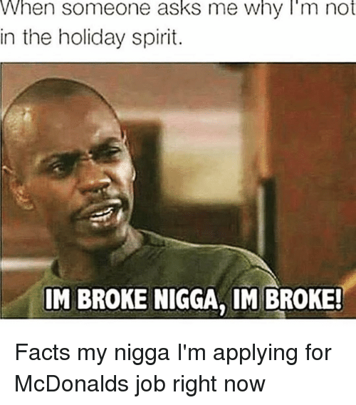 holiday spirit: When someone asks me Why I'm not  in the holiday spirit.  IM BROKE NIGGA, IM BROKE! Facts my nigga I'm applying for McDonalds job right now