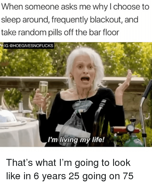 Girl Memes, Living, and Sleep: When someone asks me why l choose to  sleep around, frequently blackout, and  take random pills off the bar floor  IG @HOEGIVESNOFUCKS  Im living my lite! That's what I'm going to look like in 6 years 25 going on 75