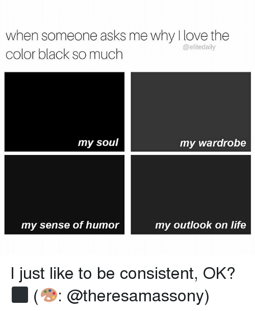 Memes, 🤖, and Color: when someone asks me why love the  @elitedaily  color black so much  my soul  my wardrobe  my outlook on life  my sense of humor I just like to be consistent, OK? ⬛️ (🎨: @theresamassony)
