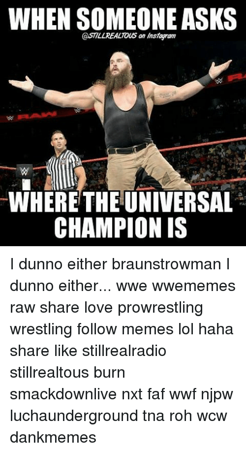 faf: WHEN SOMEONE ASKS  @STLLREALTOUS an instaramy  WHERE THE UNIVERSAL  CHAMPION IS I dunno either braunstrowman I dunno either... wwe wwememes raw share love prowrestling wrestling follow memes lol haha share like stillrealradio stillrealtous burn smackdownlive nxt faf wwf njpw luchaunderground tna roh wcw dankmemes