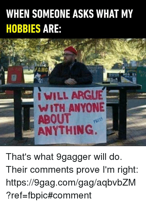 9gag, Arguing, and Dank: WHEN SOMEONE ASKS WHAT MY  HOBBIES  ARE  ANC  WILL ARGUE  WITH ANYONE  ABOUT  ANYTHING. That's what 9gagger will do. Their comments prove I'm right: https://9gag.com/gag/aqbvbZM?ref=fbpic#comment