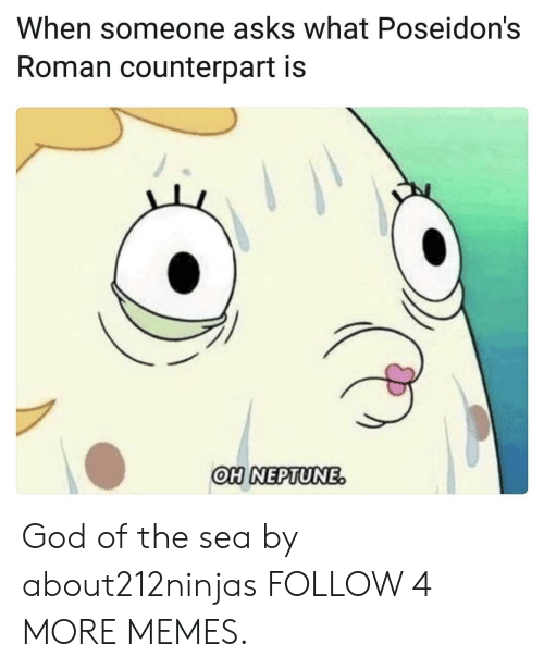 counterpart: When someone asks what Poseidon's  Roman counterpart is  OH NEPTUNE. God of the sea by about212ninjas FOLLOW 4 MORE MEMES.