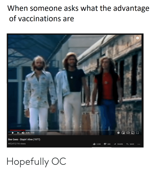 bee gees: When someone asks what the advantage  of vaccinations are  028/402  Bee Gees-Stayin' Alive (1977)  443,415,116 views  SAVE  2.2M  68K  SHARE Hopefully OC