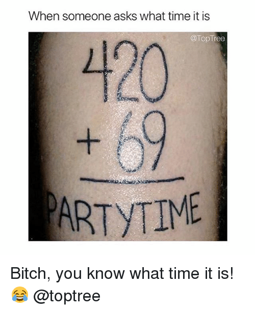 Bitch, Weed, and Marijuana: When someone asks what time it is  @TopTree  120  ARTYTIME Bitch, you know what time it is! 😂 @toptree