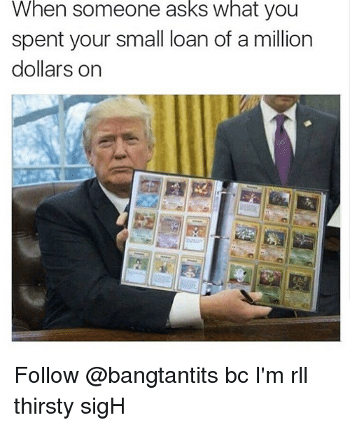 Small Loan: When someone asks what you  spent your small loan of a million  dollars on Follow @bangtantits bc I'm rll thirsty sigH
