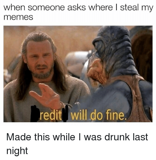 Drunk, Memes, and Dank Memes: when someone asks where l steal my  memes  redit will do fine. Made this while I was drunk last night