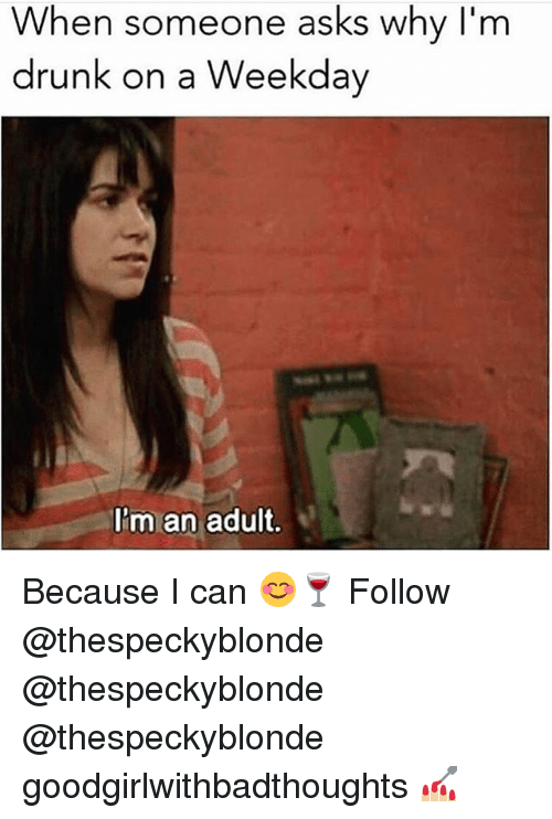 Drunk, Memes, and Asks: When someone asks why I'm  drunk on a Weekday  I'm an adult. Because I can 😊🍷 Follow @thespeckyblonde @thespeckyblonde @thespeckyblonde goodgirlwithbadthoughts 💅🏼