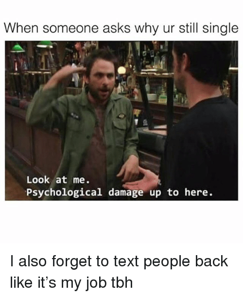 Tbh, Text, and Girl Memes: When someone asks why ur sil single  Look at me.  Psychological damage up to here. I also forget to text people back like it's my job tbh