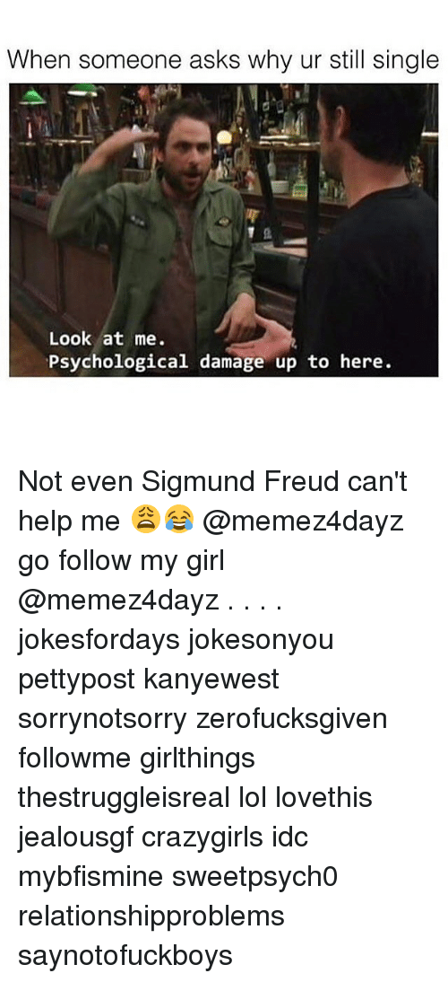 Sigmund Freud: When someone asks why ur still single  Look at me.  Psychological damage up to here. Not even Sigmund Freud can't help me 😩😂 @memez4dayz go follow my girl @memez4dayz . . . . jokesfordays jokesonyou pettypost kanyewest sorrynotsorry zerofucksgiven followme girlthings thestruggleisreal lol lovethis jealousgf crazygirls idc mybfismine sweetpsych0 relationshipproblems saynotofuckboys