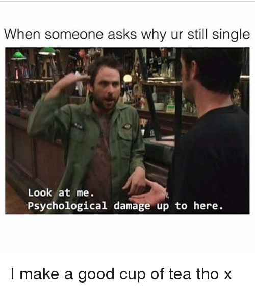 memes: When someone asks why ur still single  Look at me.  Psychological damage up to here I make a good cup of tea tho x