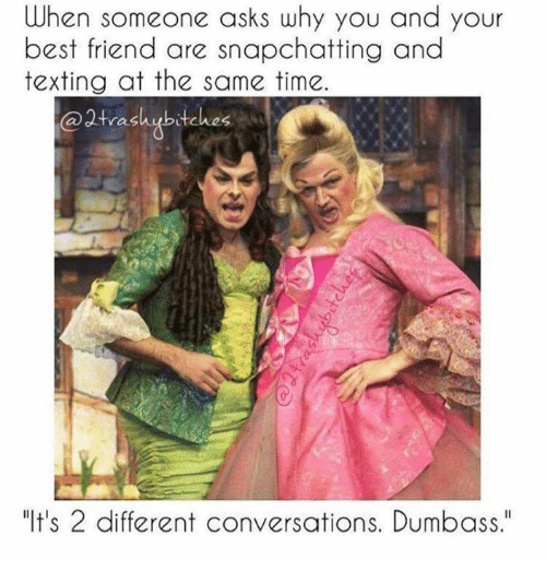 "Best Friend, Memes, and Texting: When someone asks why you and your  best friend are snapchatting and  texting at the same time  ras  ""It's 2 different conversations. Dumbass."""