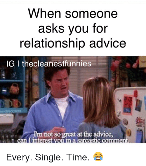 sarcastic dating advice Narcissist, fuckboy, cheater,  i had been dating, he completely flew into a rage a big,  they are pompous and sarcastic,.