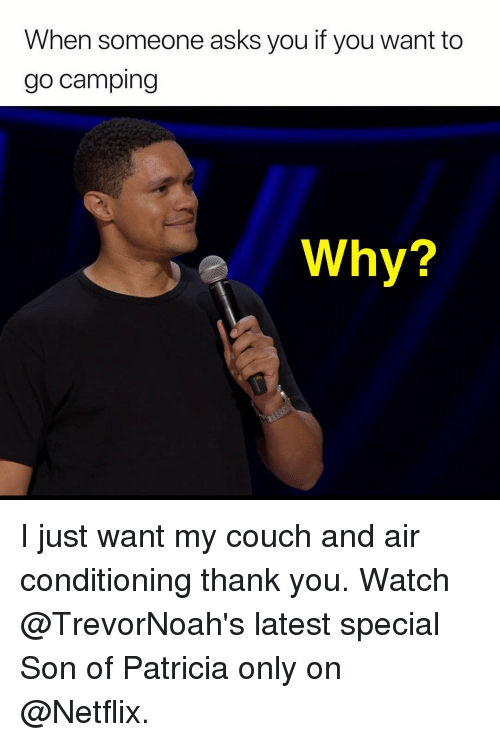 patricia: When someone asks you if you want to  go camping  e Why? I just want my couch and air conditioning thank you. Watch @TrevorNoah's latest special Son of Patricia only on @Netflix.