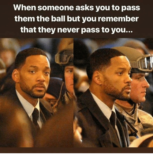 Memes, Never, and Asks: When someone asks you to pass  them the ball but you remember  that they never pass to you...