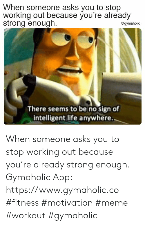Working out: When someone asks you to stop  working out because you're already  strong enough.  @gymaholic  There seems to be no sign of  intelligent life anywhere. When someone asks you to stop working out because you're already strong enough.  Gymaholic App: https://www.gymaholic.co  #fitness #motivation #meme #workout #gymaholic