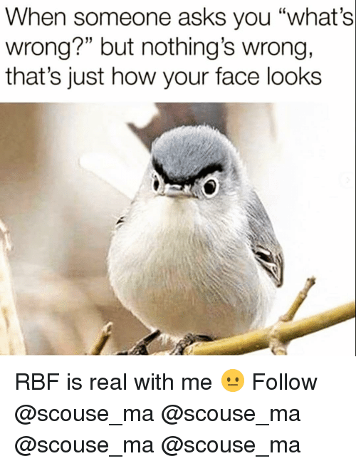 """Memes, Asks, and 🤖: When someone asks you """"what's  wrong?"""" but nothing's wrong.  that's just how your face looks RBF is real with me 😐 Follow @scouse_ma @scouse_ma @scouse_ma @scouse_ma"""