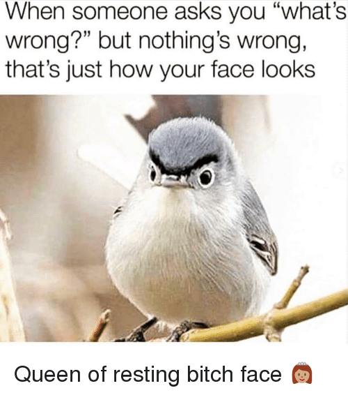 """bitch face: When someone asks you """"what's  wrong?"""" but nothing's wrong,  that's just how your face looks Queen of resting bitch face 👸🏽"""