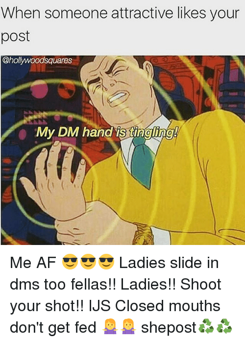 Af, Memes, and 🤖: When someone attractive likes your  post  @hollywoodsquares  My DM hand is tingling Me AF 😎😎😎 Ladies slide in dms too fellas!! Ladies!! Shoot your shot!! IJS Closed mouths don't get fed 🤷🤷 shepost♻♻