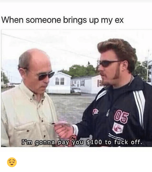 Anaconda, Funny, and Fuck: When someone brings up my ex  I m gonna pay you $100 to fuck off. 😌