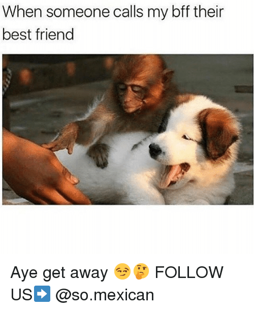 Best Friend, Memes, and Best: When someone calls my bff their  best friend Aye get away 😏🤔 FOLLOW US➡️ @so.mexican
