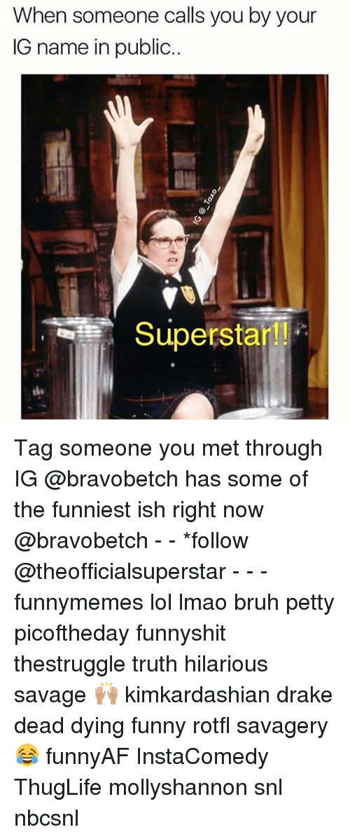Draked: When someone calls you by your  IG name in public  Superstar! Tag someone you met through IG @bravobetch has some of the funniest ish right now @bravobetch - - *follow @theofficialsuperstar - - - funnymemes lol lmao bruh petty picoftheday funnyshit thestruggle truth hilarious savage 🙌🏽 kimkardashian drake dead dying funny rotfl savagery 😂 funnyAF InstaComedy ThugLife mollyshannon snl nbcsnl