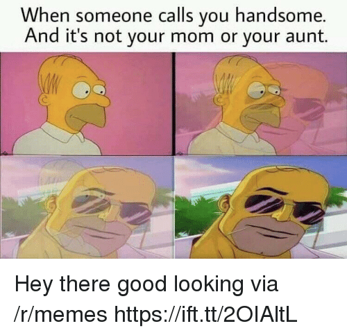 Memes, Good, and Mom: When someone calls you handsome.  And it's not your mom or your aunt. Hey there good looking via /r/memes https://ift.tt/2OIAltL