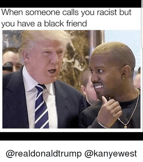 Black Friends: When someone calls you racist but  you have a black friend @realdonaldtrump @kanyewest