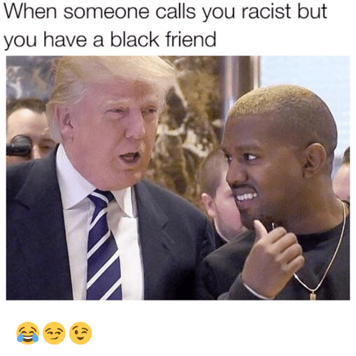 Black Friends: When someone calls you racist but  you have a black friend 😂😏😉