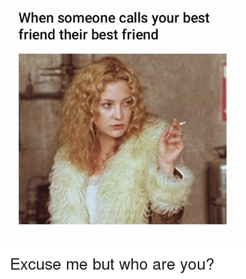 Best Friend, Memes, and Best: When someone calls your best  friend their best friend Excuse me but who are you?
