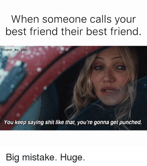 Friend Humor: When someone calls your  best friend their best friend  @humor me pink.  You keep saying shit like that, you're gonna get punched. Big mistake. Huge.