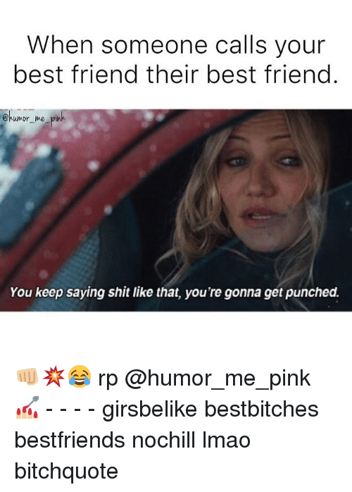 Friend Humor: When someone calls your  best friend their best friend  @humor me pin  You keep saying shit like that, you're gonna get punched. 👊🏼💥😂 rp @humor_me_pink 💅🏼 - - - - girsbelike bestbitches bestfriends nochill lmao bitchquote