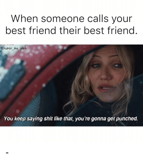 Friend Humor: When someone calls your  best friend their best friend  @humor me pin  You keep saying shitlike that, you're gonna get punched. -