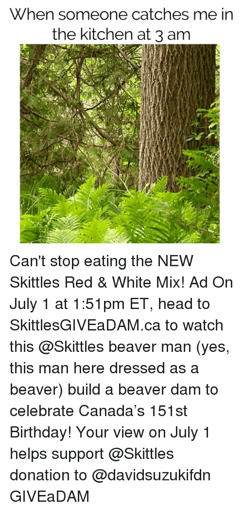 beaver: When someone catches me in  the kitchen at 3 am Can't stop eating the NEW Skittles Red & White Mix! Ad On July 1 at 1:51pm ET, head to SkittlesGIVEaDAM.ca to watch this @Skittles beaver man (yes, this man here dressed as a beaver) build a beaver dam to celebrate Canada's 151st Birthday! Your view on July 1 helps support @Skittles donation to @davidsuzukifdn GIVEaDAM